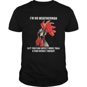 Cock I'm no weatherman but you can except more than a few inches tonight shirt