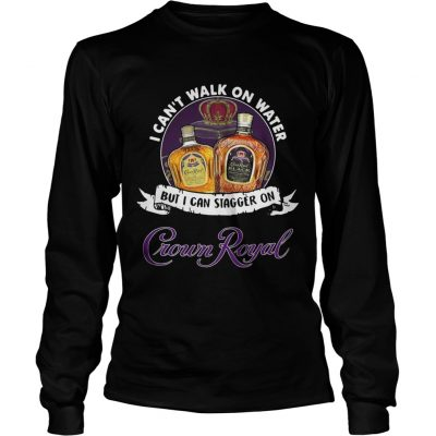 Longsleeve Tee I cant walk on water but I can stagger on Crown Royal shirt