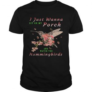 I just wanna sit on Porch and watch the hummingbirds shirt