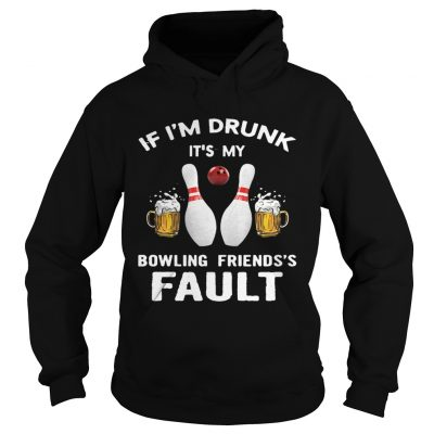 Hoodie If Im drunk Its my bowling friends fault shirt
