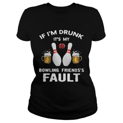 Ladies tee If Im drunk Its my bowling friends fault shirt