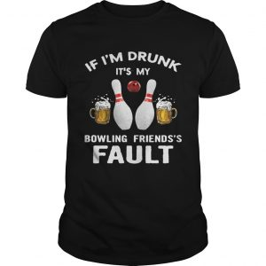 If I'm drunk It's my bowling friend's fault shirt