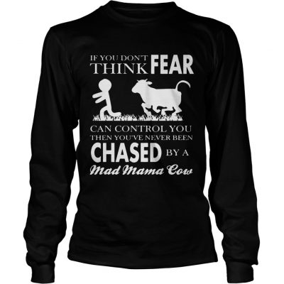 Longsleeve Tee If You Dont Think Fear Can Control You Then Youve Never Been Chase By A Mad Mama Cow Shirt