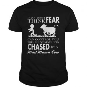 If You Don't Think Fear Can Control You Then You've Never Been Chase By A Mad Mama Cow Shirt