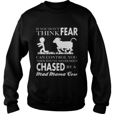 Sweater If You Dont Think Fear Can Control You Then Youve Never Been Chase By A Mad Mama Cow Shirt