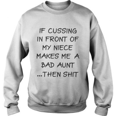 Sweater If cussing in front of my niece makes me a bad aunt then shit shirt