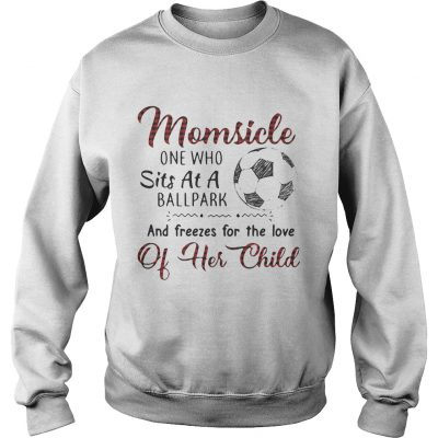 Sweater Momsicle one who sits at a ballpark and freezes for the love of her child shirt