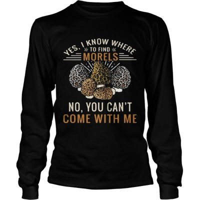 Longsleeve Tee Yes I know where to find morels no you cant come with me shirt