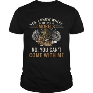 Yes I know where to find morels no you can't come with me shirt