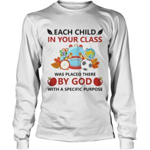 Each child in your class was placed there by God with a specific purpose longsleeve tee