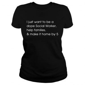 I just want to be a dope social worker help families and make it home by 5 ladies tee