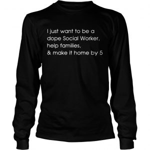 I just want to be a dope social worker help families and make it home by 5 longsleeve tee