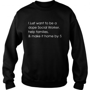 I just want to be a dope social worker help families and make it home by 5 sweatshirt