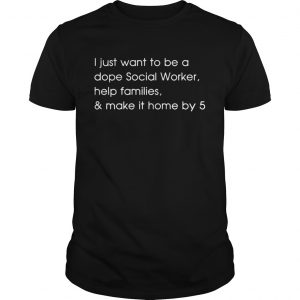 I just want to be a dope social worker help families and make it home by 5 unisex