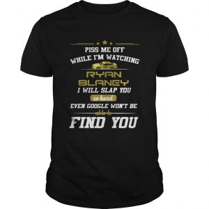 Piss me off while I'm watching Ryan Blaney I will google won't be able to find you shirt