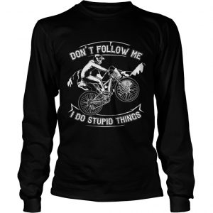 Dont Follow Me I Do Stupid Things Funny Bicycling longsleeve tee