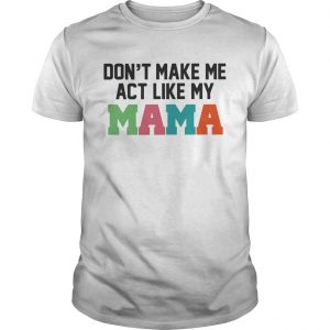 Don't make me act like my Mama shirt