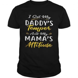 I got my daddys temper and my mamas attitude  Unisex