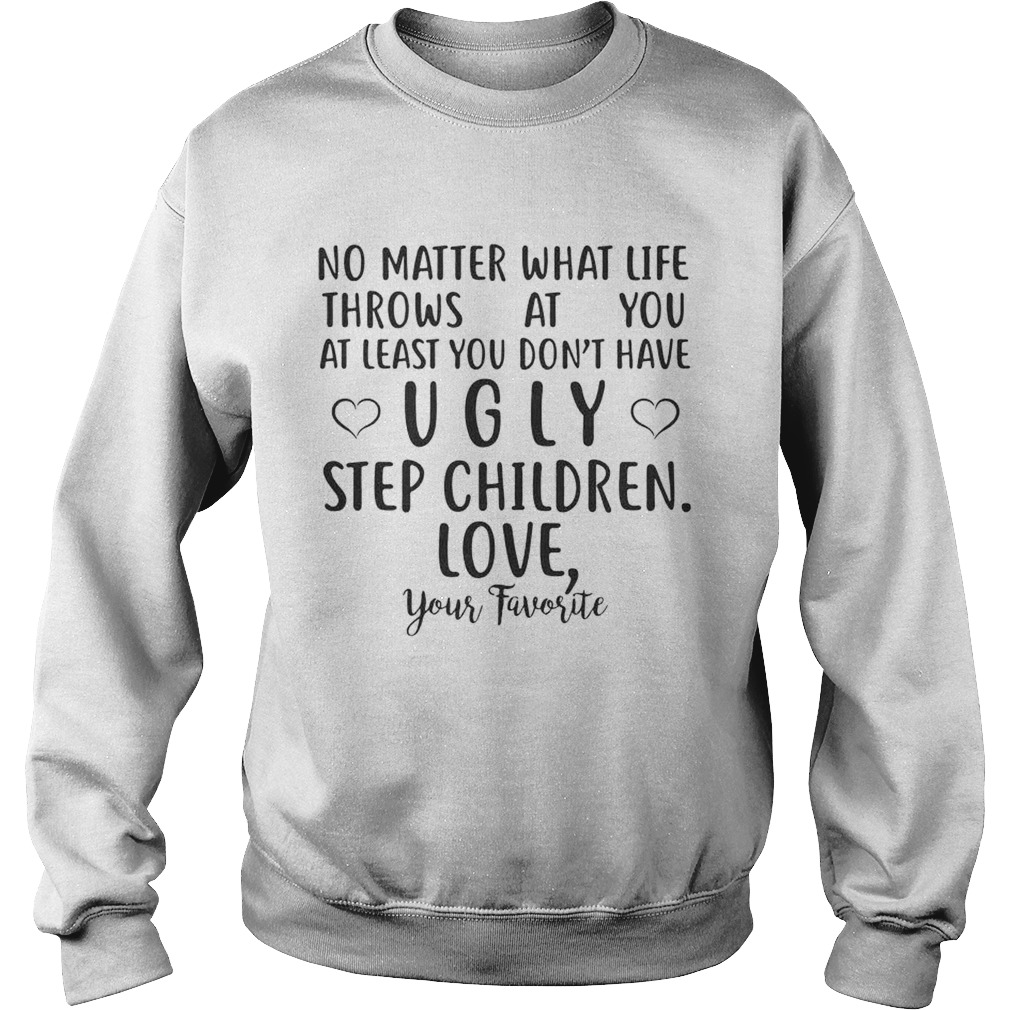 tee at Least You Don/'t Have Ugly Children Unisex Sweatshirt No Matter What Life Throws at You