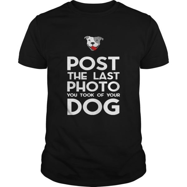 Pitbull postthe last photo you took of your dog shirt