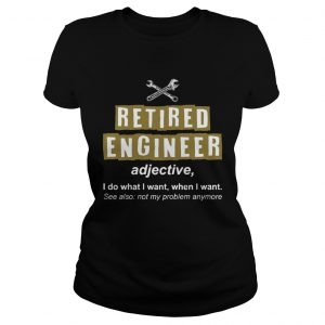 Retired Engineer Not My Problem Anymore Funny ladies tee