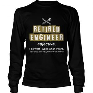 Retired Engineer Not My Problem Anymore Funny longsleeve tee