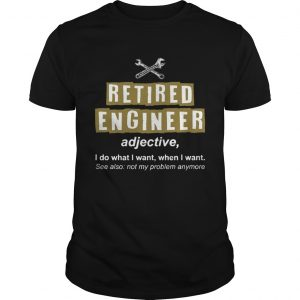 Retired Engineer Not My Problem Anymore Funny T-Shirt