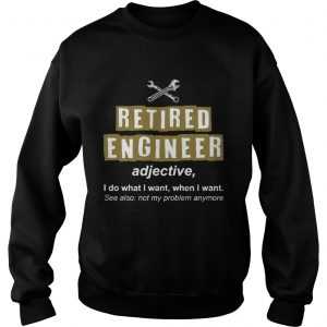 Retired Engineer Not My Problem Anymore Funny sưeatshirt