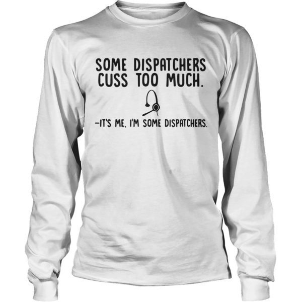 Some dispatchers cuss too much its me Im some dispatchers  LongSleeve
