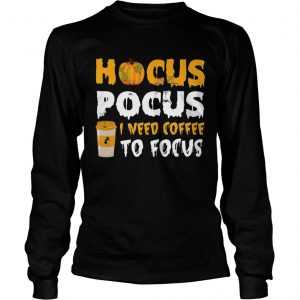 Hocus pocus I need coffee to focus Longsleeve