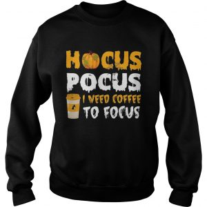 Hocus pocus I need coffee to focus Sweatshirt