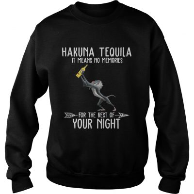 Hakuna Tequila it means no memories for the rest of your night Sweatshirt