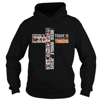 All i need today is a little bit of Tigers a whole lot of Jesus Hoodie