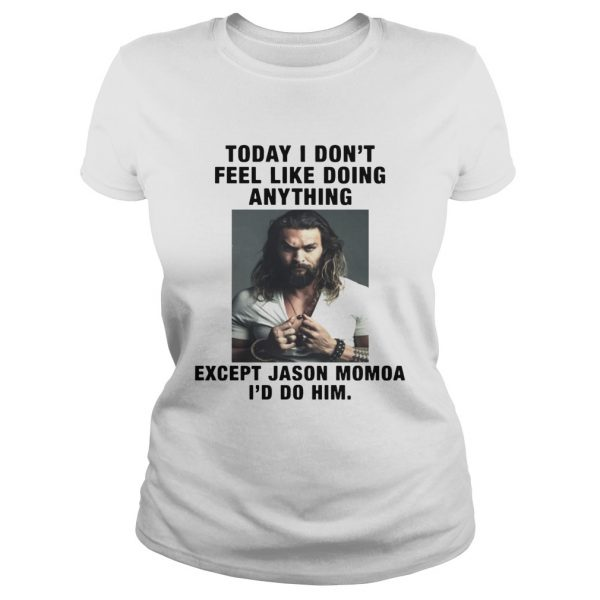 I Dont Feel Like Doing Anything Today Except Jason Momoa Id Do Him Ladies Tee