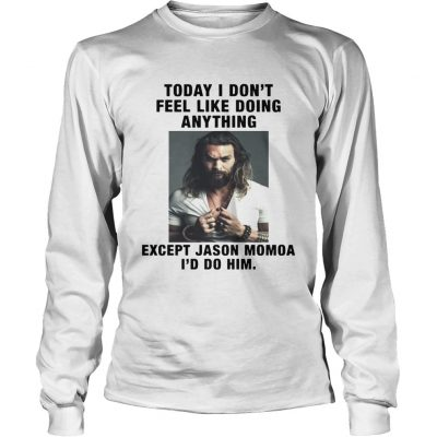 I Dont Feel Like Doing Anything Today Except Jason Momoa Id Do Him Longsleeve