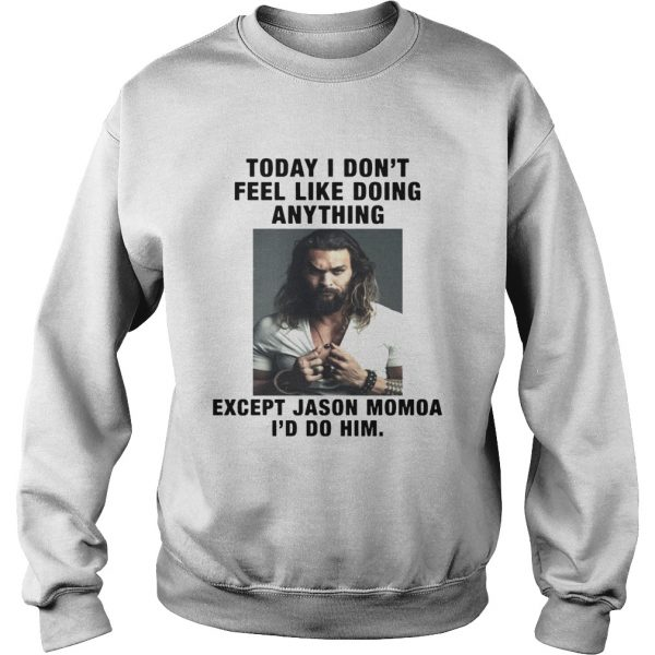I Dont Feel Like Doing Anything Today Except Jason Momoa Id Do Him Sweatshirt