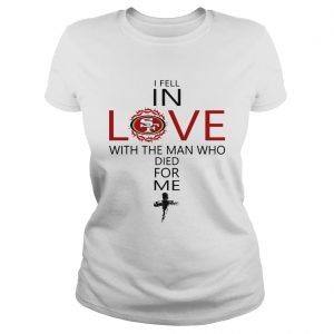 I Fell In Love San Francisco 49ers With Man Who Died For Me Ladies Tee