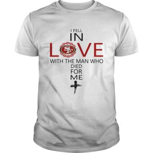 I Fell In Love San Francisco 49ers With Man Who Died For Me Unisex