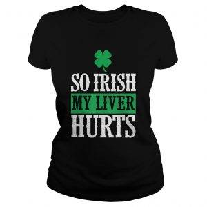St Patricks Day So Irish My Liver Hurts Ladies tee