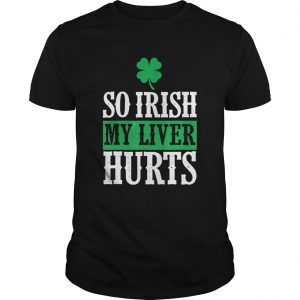 St Patricks Day So Irish My Liver Hurts Unisex