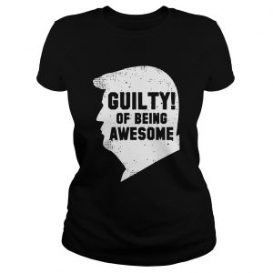 Trump 2020 45th President Guilty Of Being Awesome Ladies tee