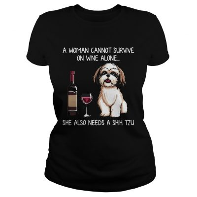 A Woman Cannot Survive On Wine Alone She Also Needs A Shih Tzu Ladies tee
