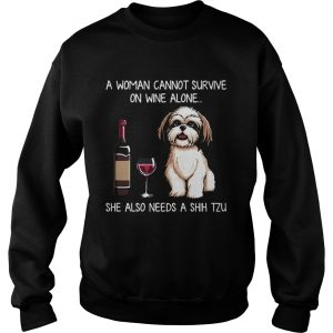 A Woman Cannot Survive On Wine Alone She Also Needs A Shih Tzu SWeatshirt