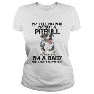 Im Telling You Im Not A Pitbull My Mom Said Im A Baby And My Mom Is Always Right Ladies Tee