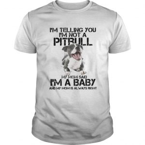 Im Telling You Im Not A Pitbull My Mom Said Im A Baby And My Mom Is Always Right Unisex