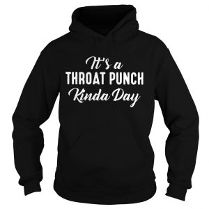 Its A Throat Punch Kinda Day Hoodie