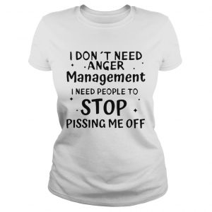 I Dont Need Anger Management I Need People To Stop Pissing Me Off Classic Ladies