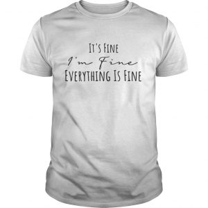 Its fine Im fine everything is fine shirt