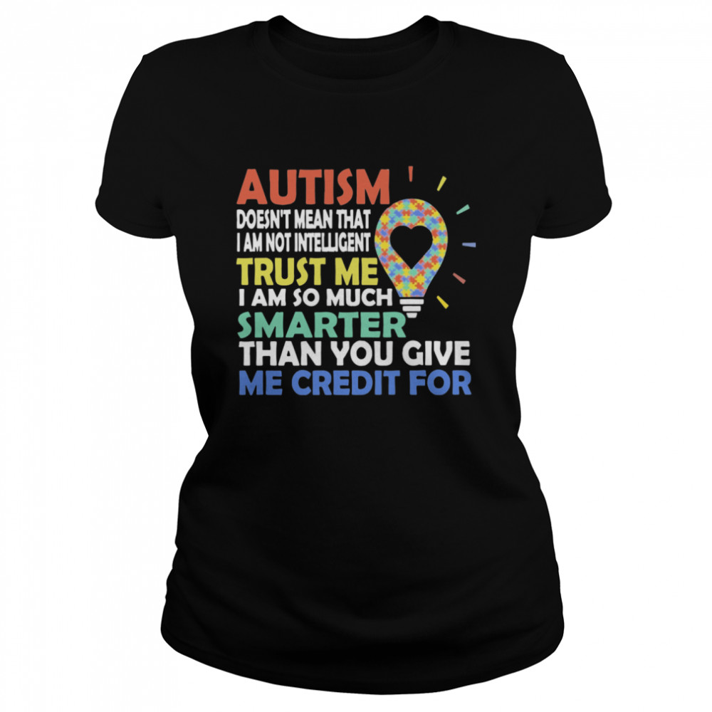 Autism Doesn't Mean That I Am Not Intelligent Trust Me I Am So Much Smarter Than You Give Me Credit For  Classic Women's T-shirt
