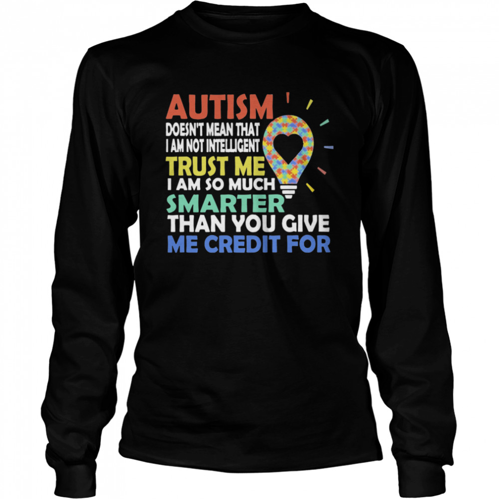 Autism Doesn't Mean That I Am Not Intelligent Trust Me I Am So Much Smarter Than You Give Me Credit For  Long Sleeved T-shirt